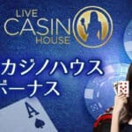 ライブカジノハウスで付与される7つのボーナスを大公開!!