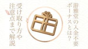 游雅堂の入金不要ボーナス六千円!メリットとデメリットはある?受け取り方も解説